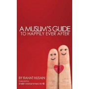 A Muslim's Guide to Happily Ever After by Rahat Husain