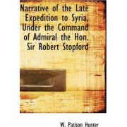Narrative of the Late Expedition to Syria, Under the Command of Admiral the Hon. Sir Robert Stopford by W Patison Hunter
