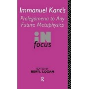 Immanuel Kant's Prolegomena to Any Future Metaphysics in Focus by Beryl Logan