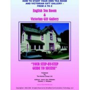 How to Start Your Own Tea Room and Victorian Gift Gallery - from A - Z by Joyce Ann Whitaker