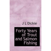 Forty Years of Trout and Salmon Fishing by J L Dickie