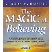 The Magic of Believing: Powerful Forces Locked in Your Mind Can Turn Desire into Reality by Claude M. Bristol
