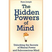 The Hidden Powers of Mind: Unlocking the Secrets of Mental Power and Subconscious Mind by Ryan Joseph