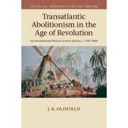 Transatlantic Abolitionism in the Age of Revolution: An International History of Anti-Slavery, C.1787 1820