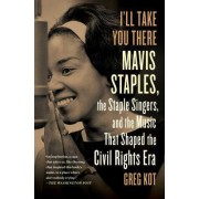 I'll Take You There: Mavis Staples, the Staple Singers, and the Music That Shaped the Civil Rights Era by Greg Kot