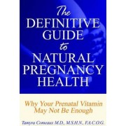 The Definitive Guide to Natural Pregnancy Health - Why Your Prenatal Vitamin May Not Be Enough by Tamyra Comeaux