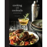 Cooking with Cocktails: Food Made with Booze, Perhaps While You're Drinking