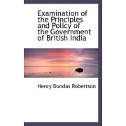 Examination of the Principles and Policy of the Government of British India by Henry Dundas Robertson