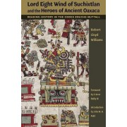 Lord Eight Wind of Suchixtlan and the Heroes of Ancient Oaxaca by Robert Lloyd Williams