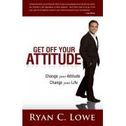 Get Off Your Attitude by Ryan C. Lowe