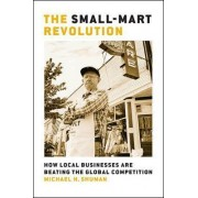 The Small-Mart Revolution: How Local Businesses Are Beating the Global Competition by Michael H. Shuman