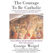 The Courage to be Catholic by George Weigel