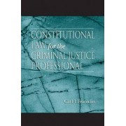 Constitutional Law for the Criminal Justice Professional by C.J. Franklin