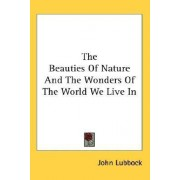 The Beauties Of Nature And The Wonders Of The World We Live In by John Lubbock