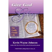 Give God the GLory! The Godly Family Life by Kevin Wayne Johnson