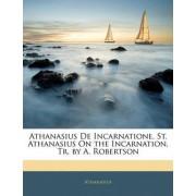 Athanasius de Incarnatione. St. Athanasius on the Incarnation, Tr. by A. Robertson by Athanasius