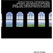 Censura Literaria. Containing Titles, Abstracts, and Opinions of Old English Books, with Original Di by Egerton Brydges