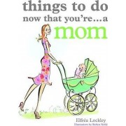 Things to Do Now That You're a Mom by Elfrea Lockley