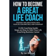 How to Become a Great Life Coach. Positively Influence People with Your Life Coaching Skills and Leadership by Jan Morgan