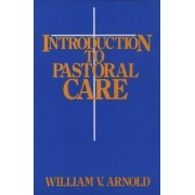 Introduction to Pastoral Care by William V. Arnold