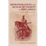 Migration, Jihad and Muslim Authority in West Africa by John H. Hanson