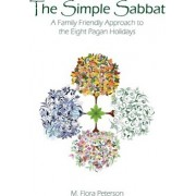The Simple Sabbat a Family Friendly Approach to the Eight Pagan Holidays by M Flora Peterson