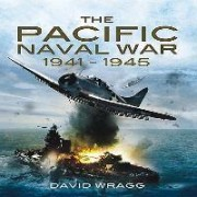The Pacific Naval War 1941-1945 by David Wragg