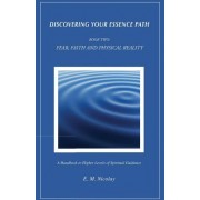 Discovering Your Essence Path, Book Two: Fear, Faith and Physical Reality -2: A Handbook to Higher Levels of Spiritual Guidance