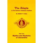 Adepts in the Esoteric Classical Tradition: Mystics and Mysteries of Alexandria Pt. 2 by Manly P. Hall