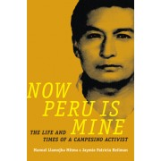 Now Peru Is Mine: The Life and Times of a Campesino Activist