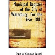 Municipal Register of the City of Waterbury, for the Year 1881 by Court Of Common Council