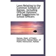 Laws Relating to the Common Schools of Kansas, Including Official Opinions and Suggestions to School by Kansas