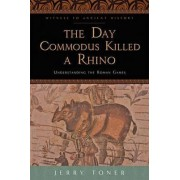 The Day Commodus Killed a Rhino by Jerry Toner