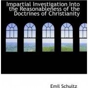 Impartial Investigation Into the Reasonableness of the Doctrines of Christianity by Emil Schultz