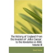 The History of England from the Invasion of Julius Caesar, to the Revolution in 1688, Volume III by David Hume