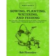 Sowing, Planting, Watering, and Feeding by Bob Flowerdew