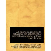 An Essay on a Congress on Nations for the Adjustment of International Disputes Without Resort to Arm by William Ladd