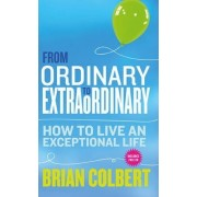 From Ordinary to Extraordinary: How to Live an Exceptional Life by Brian Colbert