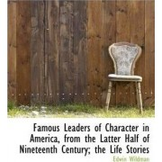 Famous Leaders of Character in America, from the Latter Half of Nineteenth Century; The Life Stories by Edwin Wildman