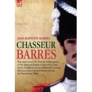 Chasseur Barres - The Experiences of a French Infantryman of the Imperial Guard at Austerlitz, Jena, Eylau, Friedland, in the Peninsular, Lutzen, Baut by Jean Baptiste Barres