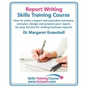 Report Writing Skills Training Course - How to Write a Report and Executive Summary, and Plan, Design and Present Your Report - An Easy Format for Writing Business Reports by Margaret Greenhall