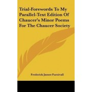 Trial-Forewords to My Parallel-Text Edition of Chaucer's Minor Poems for the Chaucer Society by Frederick James Furnivall