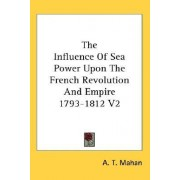 The Influence Of Sea Power Upon The French Revolution And Empire 1793-1812 V2 by A. T. Mahan