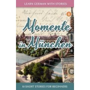 Learn German with Stories: Momente in Munchen - 10 Short Stories for Beginners