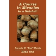 A Course in Miracles - In a Nutshell by Francis Bud Morris