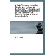 A Brief Inquiry Into the Origin and Nature of Corporate Privileges, and Individual Responsibilities by A L Oliver