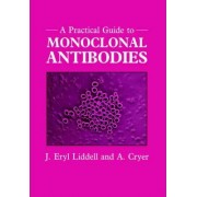 A Practical Guide to Monoclonal Antibodies by Eryl Liddell