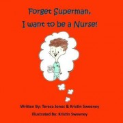 Forget Superman, I Want to Be a Nurse by Kristin Sweeney