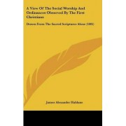 A View of the Social Worship and Ordinances Observed by the First Christians by James Alexander Haldane