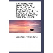 A Glossary, with Some Pieces of Verse, of the Old Dialect of the English Colony in the Baronies of F by Jacob Poole